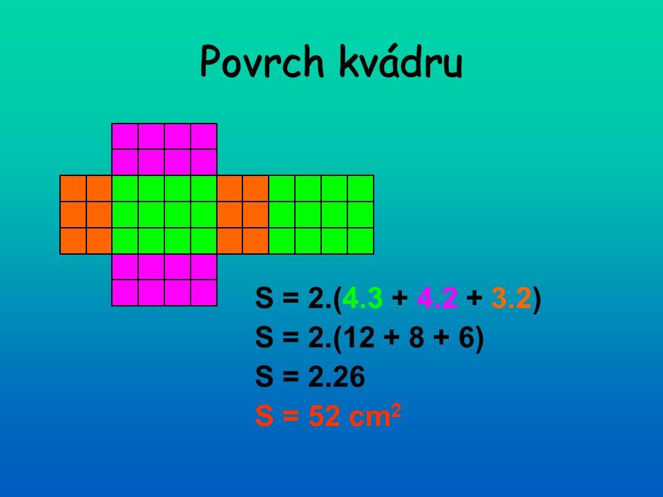 Povrch kvádru S = 2.(4.3 + 4.2 + 3.2) S = 2.(12 + 8 + 6) S = 2.26 S = 52 cm 2