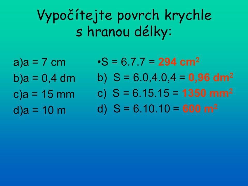 Vypočítejte povrch krychle s hranou délky: a)a = 7 cm b)a = 0,4 dm c)a = 15 mm d)a = 10 m S = 6.7.7 = 294 cm 2 b) S = 6.0,4.0,4 = 0,96 dm 2 c) S = 6.15.15 = 1350 mm 2 d) S = 6.10.10 = 600 m 2