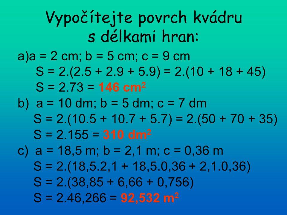 Vypočítejte povrch kvádru s délkami hran: a)a = 2 cm; b = 5 cm; c = 9 cm b) a = 10 dm; b = 5 dm; c = 7 dm c) a = 18,5 m; b = 2,1 m; c = 0,36 m S = 2.(2.5 + 2.9 + 5.9) = 2.(10 + 18 + 45) S = 2.73 = 146 cm 2 S = 2.(10.5 + 10.7 + 5.7) = 2.(50 + 70 + 35) S = 2.155 = 310 dm 2 S = 2.(18,5.2,1 + 18,5.0,36 + 2,1.0,36) S = 2.(38,85 + 6,66 + 0,756) S = 2.46,266 = 92,532 m 2