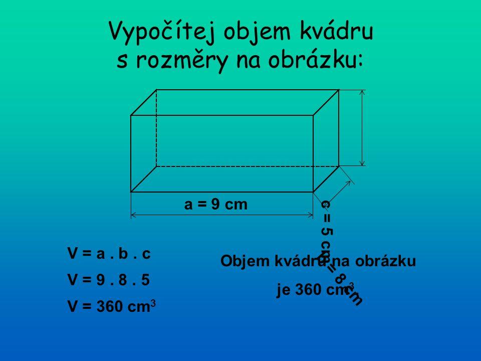 Vypočítej objem kvádru s rozměry na obrázku: a = 9 cm b = 8 cm c = 5 cm V = a. b. c V = 9. 8. 5 V = 360 cm 3 Objem kvádru na obrázku je 360 cm 3.