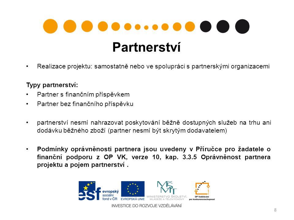 Partnerství Realizace projektu: samostatně nebo ve spolupráci s partnerskými organizacemi Typy partnerství: Partner s finančním příspěvkem Partner bez finančního příspěvku partnerství nesmí nahrazovat poskytování běžně dostupných služeb na trhu ani dodávku běžného zboží (partner nesmí být skrytým dodavatelem) Podmínky oprávněnosti partnera jsou uvedeny v Příručce pro žadatele o finanční podporu z OP VK, verze 10, kap.
