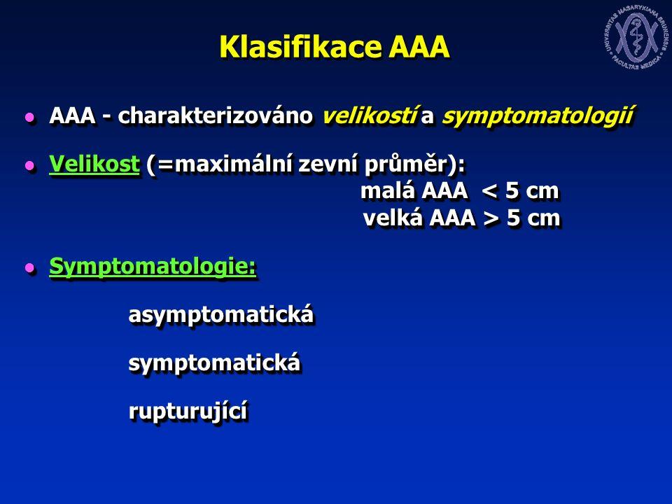 Klasifikace AAA AAA - charakterizováno velikostí a symptomatologií AAA - charakterizováno velikostí a symptomatologií Velikost (=maximální zevní průměr): malá AAA 5 cm Velikost (=maximální zevní průměr): malá AAA 5 cm Symptomatologie: Symptomatologie: asymptomatická asymptomatická symptomatická symptomatická rupturující rupturující AAA - charakterizováno velikostí a symptomatologií AAA - charakterizováno velikostí a symptomatologií Velikost (=maximální zevní průměr): malá AAA 5 cm Velikost (=maximální zevní průměr): malá AAA 5 cm Symptomatologie: Symptomatologie: asymptomatická asymptomatická symptomatická symptomatická rupturující rupturující