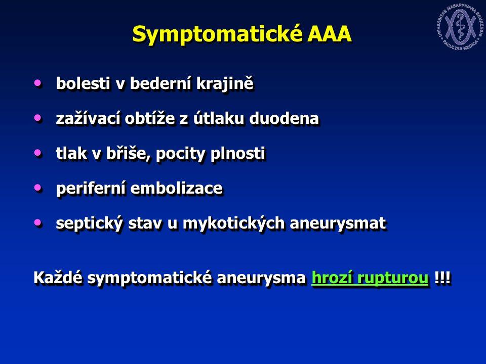 Symptomatické AAA bolesti v bederní krajině bolesti v bederní krajině zažívací obtíže z útlaku duodena zažívací obtíže z útlaku duodena tlak v břiše, pocity plnosti tlak v břiše, pocity plnosti periferní embolizace periferní embolizace septický stav u mykotických aneurysmat septický stav u mykotických aneurysmat Každé symptomatické aneurysma hrozí rupturou !!.