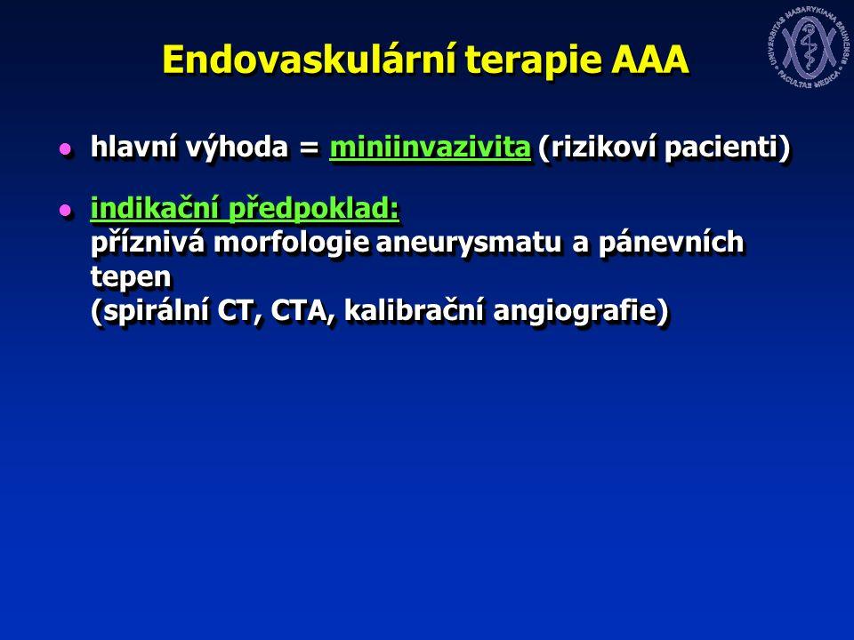 Endovaskulární terapie AAA hlavní výhoda = miniinvazivita (rizikoví pacienti) hlavní výhoda = miniinvazivita (rizikoví pacienti) indikační předpoklad: příznivá morfologie aneurysmatu a pánevních tepen (spirální CT, CTA, kalibrační angiografie) indikační předpoklad: příznivá morfologie aneurysmatu a pánevních tepen (spirální CT, CTA, kalibrační angiografie) hlavní výhoda = miniinvazivita (rizikoví pacienti) hlavní výhoda = miniinvazivita (rizikoví pacienti) indikační předpoklad: příznivá morfologie aneurysmatu a pánevních tepen (spirální CT, CTA, kalibrační angiografie) indikační předpoklad: příznivá morfologie aneurysmatu a pánevních tepen (spirální CT, CTA, kalibrační angiografie)