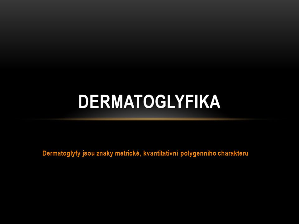 Dermatoglyfy jsou znaky metrické, kvantitativní polygenního charakteru DERMATOGLYFIKA