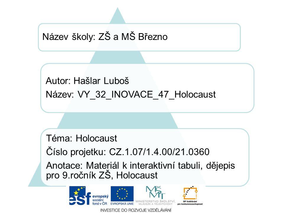Název školy: ZŠ a MŠ Březno Autor: Hašlar Luboš Název: VY_32_INOVACE_47_Holocaust Téma: Holocaust Číslo projetku: CZ.1.07/1.4.00/21.0360 Anotace: Materiál k interaktivní tabuli, dějepis pro 9.ročník ZŠ, Holocaust