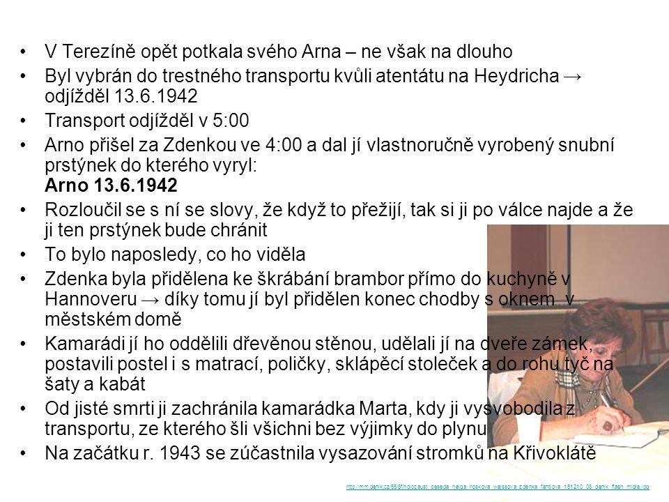 V Terezíně opět potkala svého Arna – ne však na dlouho Byl vybrán do trestného transportu kvůli atentátu na Heydricha → odjížděl 13.6.1942 Transport odjížděl v 5:00 Arno přišel za Zdenkou ve 4:00 a dal jí vlastnoručně vyrobený snubní prstýnek do kterého vyryl: Arno 13.6.1942 Rozloučil se s ní se slovy, že když to přežijí, tak si ji po válce najde a že ji ten prstýnek bude chránit To bylo naposledy, co ho viděla Zdenka byla přidělena ke škrábání brambor přímo do kuchyně v Hannoveru → díky tomu jí byl přidělen konec chodby s oknem v městském domě Kamarádi jí ho oddělili dřevěnou stěnou, udělali jí na dveře zámek, postavili postel i s matrací, poličky, sklápěcí stoleček a do rohu tyč na šaty a kabát Od jisté smrti ji zachránila kamarádka Marta, kdy ji vysvobodila z transportu, ze kterého šli všichni bez výjimky do plynu Na začátku r.