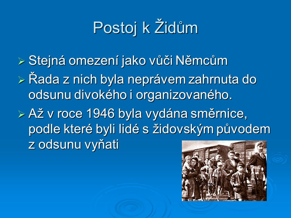 Postoj k Židům  Stejná omezení jako vůči Němcům  Řada z nich byla neprávem zahrnuta do odsunu divokého i organizovaného.  Až v roce 1946 byla vydán