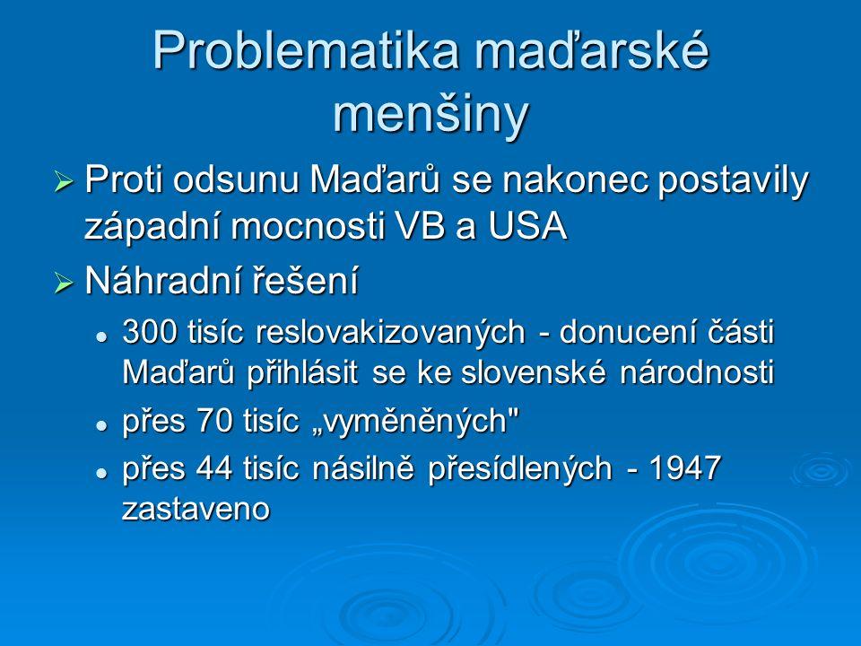 """Problematika maďarské menšiny  Proti odsunu Maďarů se nakonec postavily západní mocnosti VB a USA  Náhradní řešení 300 tisíc reslovakizovaných - donucení části Maďarů přihlásit se ke slovenské národnosti 300 tisíc reslovakizovaných - donucení části Maďarů přihlásit se ke slovenské národnosti přes 70 tisíc """"vyměněných přes 70 tisíc """"vyměněných přes 44 tisíc násilně přesídlených - 1947 zastaveno přes 44 tisíc násilně přesídlených - 1947 zastaveno"""
