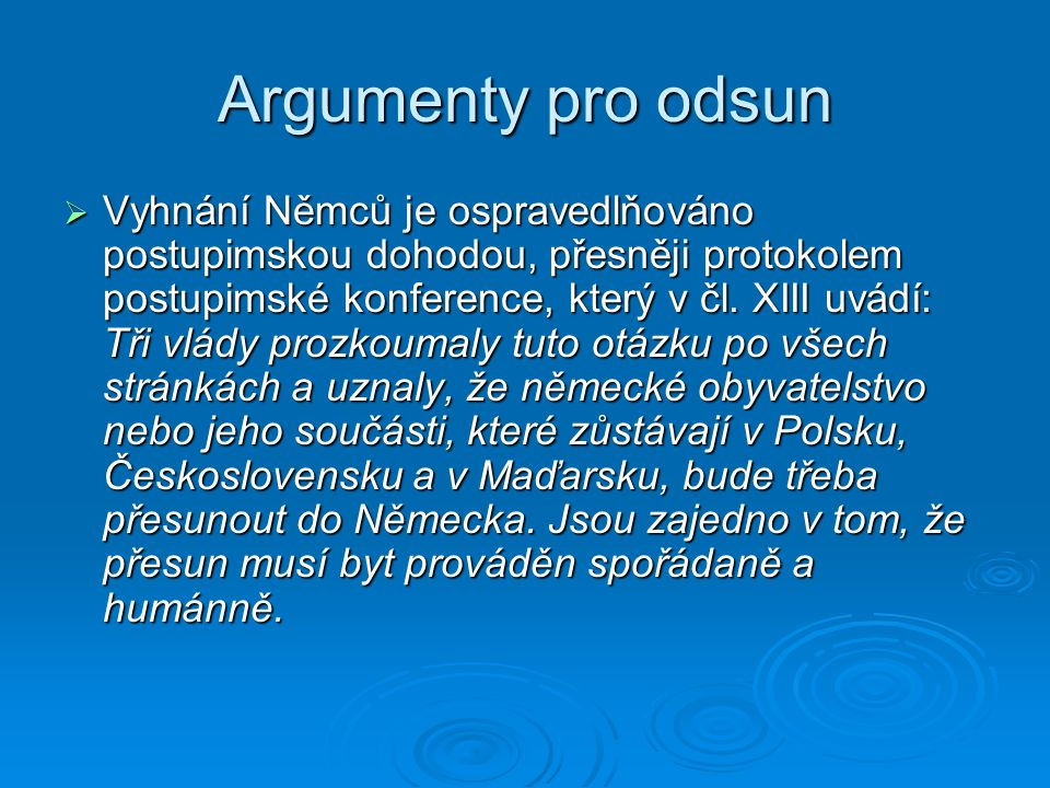 Argumenty pro odsun  Vyhnání Němců je ospravedlňováno postupimskou dohodou, přesněji protokolem postupimské konference, který v čl. XIII uvádí: Tři v