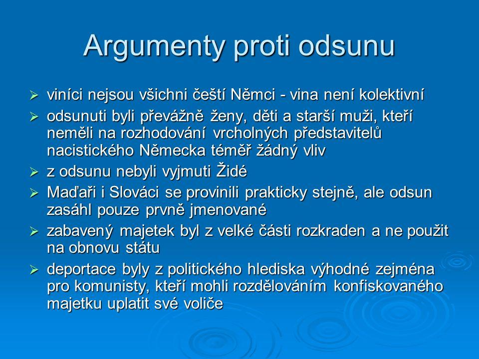 Argumenty proti odsunu  viníci nejsou všichni čeští Němci - vina není kolektivní  odsunuti byli převážně ženy, děti a starší muži, kteří neměli na rozhodování vrcholných představitelů nacistického Německa téměř žádný vliv  z odsunu nebyli vyjmuti Židé  Maďaři i Slováci se provinili prakticky stejně, ale odsun zasáhl pouze prvně jmenované  zabavený majetek byl z velké části rozkraden a ne použit na obnovu státu  deportace byly z politického hlediska výhodné zejména pro komunisty, kteří mohli rozdělováním konfiskovaného majetku uplatit své voliče