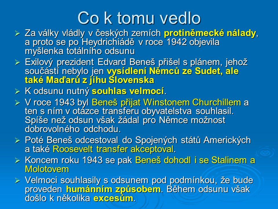 Argumenty pro odsun  Odplata za nacismus a německé válečné zločiny  protičeskoslovenské vystupování sudetských Němců od třicátých let  vysídlení přes 150 000 českých občanů ze Sudet a poté následující okupace zbytku Československa  reakce na zvěrstva při pochodech smrti, které procházely přes české území  bezprostřední živelná reakce na brutální postup okupační moci při potlačování českého protinacistického povstání  snahy o etnickou čistotu, aby se předešlo opakování předválečných událostí v Sudetech (SdP)