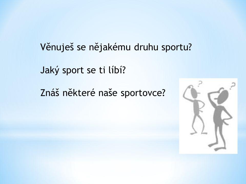 Věnuješ se nějakému druhu sportu Jaký sport se ti líbí Znáš některé naše sportovce