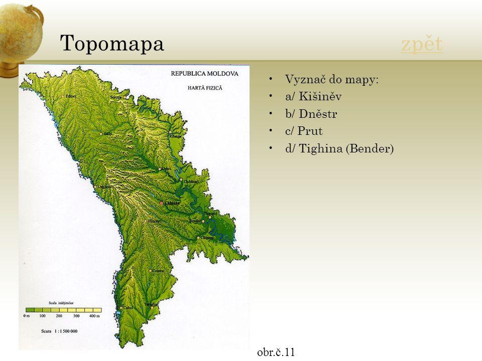 Topomapa zpětzpět Vyznač do mapy: a/ Kišiněv b/ Dněstr c/ Prut d/ Tighina (Bender) obr.č.11