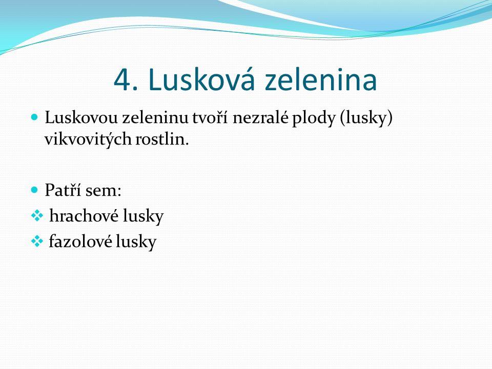 4. Lusková zelenina Luskovou zeleninu tvoří nezralé plody (lusky) vikvovitých rostlin.