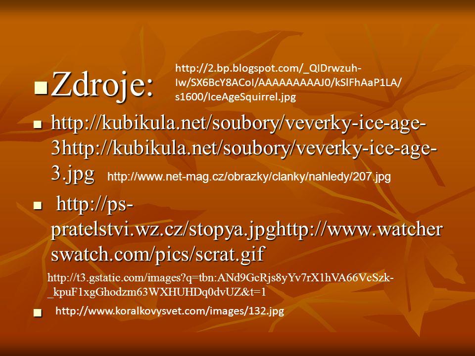 Zdroje: Zdroje: http://kubikula.net/soubory/veverky-ice-age- 3http://kubikula.net/soubory/veverky-ice-age- 3.jpg http://kubikula.net/soubory/veverky-ice-age- 3http://kubikula.net/soubory/veverky-ice-age- 3.jpg http://ps- pratelstvi.wz.cz/stopya.jpghttp://www.watcher swatch.com/pics/scrat.gif http://ps- pratelstvi.wz.cz/stopya.jpghttp://www.watcher swatch.com/pics/scrat.gif http://www.koralkovysvet.com/images/132.jpg http://2.bp.blogspot.com/_QIDrwzuh- Iw/SX6BcY8ACoI/AAAAAAAAAJ0/kSlFhAaP1LA/ s1600/IceAgeSquirrel.jpg http://www.net-mag.cz/obrazky/clanky/nahledy/207.jpg http://t3.gstatic.com/images q=tbn:ANd9GcRjs8yYv7rX1hVA66VcSzk- _kpuF1xgGhodzm63WXHUHDq0dvUZ&t=1