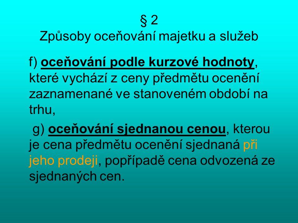 § 2 Způsoby oceňování majetku a služeb f) oceňování podle kurzové hodnoty, které vychází z ceny předmětu ocenění zaznamenané ve stanoveném období na trhu, g) oceňování sjednanou cenou, kterou je cena předmětu ocenění sjednaná při jeho prodeji, popřípadě cena odvozená ze sjednaných cen.