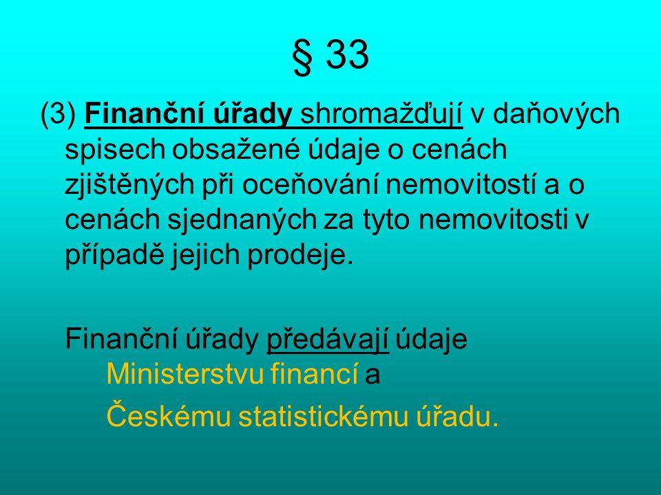 § 33 (3) Finanční úřady shromažďují v daňových spisech obsažené údaje o cenách zjištěných při oceňování nemovitostí a o cenách sjednaných za tyto nemovitosti v případě jejich prodeje.
