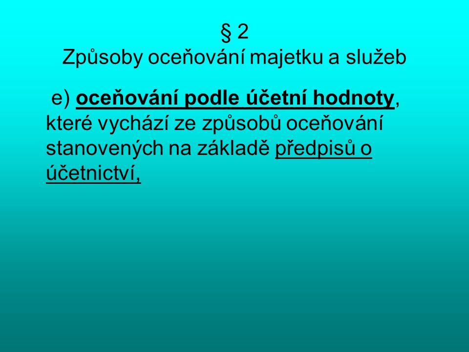 § 2 Způsoby oceňování majetku a služeb e) oceňování podle účetní hodnoty, které vychází ze způsobů oceňování stanovených na základě předpisů o účetnictví,