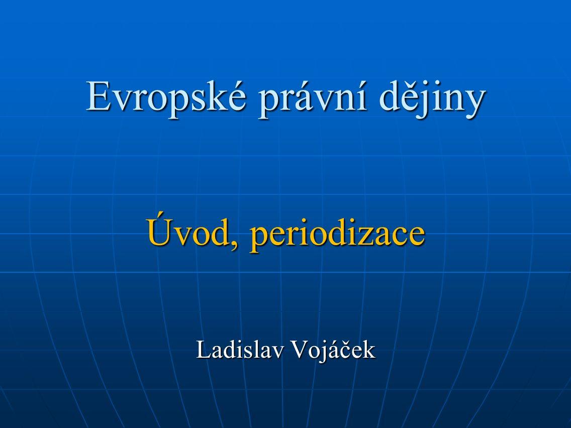 Evropské právní dějiny Úvod, periodizace Ladislav Vojáček