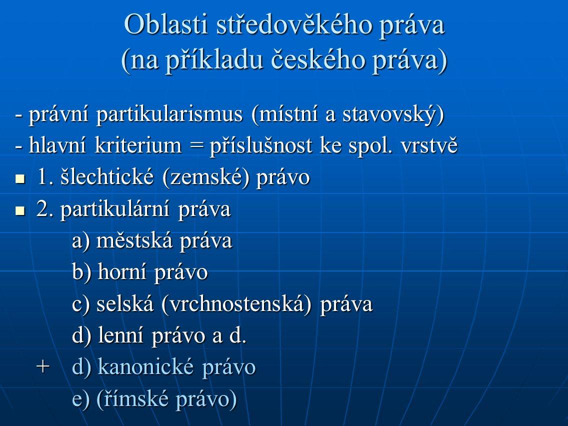 Oblasti středověkého práva (na příkladu českého práva) - právní partikularismus (místní a stavovský) - hlavní kriterium = příslušnost ke spol.