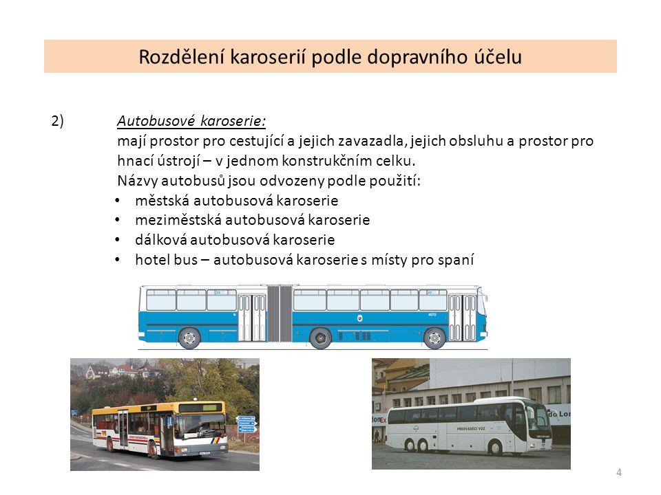4 Rozdělení karoserií podle dopravního účelu 2) Autobusové karoserie: mají prostor pro cestující a jejich zavazadla, jejich obsluhu a prostor pro hnací ústrojí – v jednom konstrukčním celku.