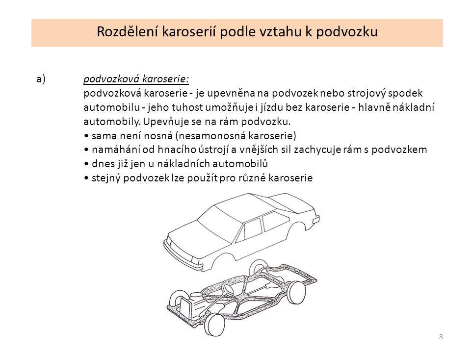 8 Rozdělení karoserií podle vztahu k podvozku a)podvozková karoserie: podvozková karoserie - je upevněna na podvozek nebo strojový spodek automobilu - jeho tuhost umožňuje i jízdu bez karoserie - hlavně nákladní automobily.