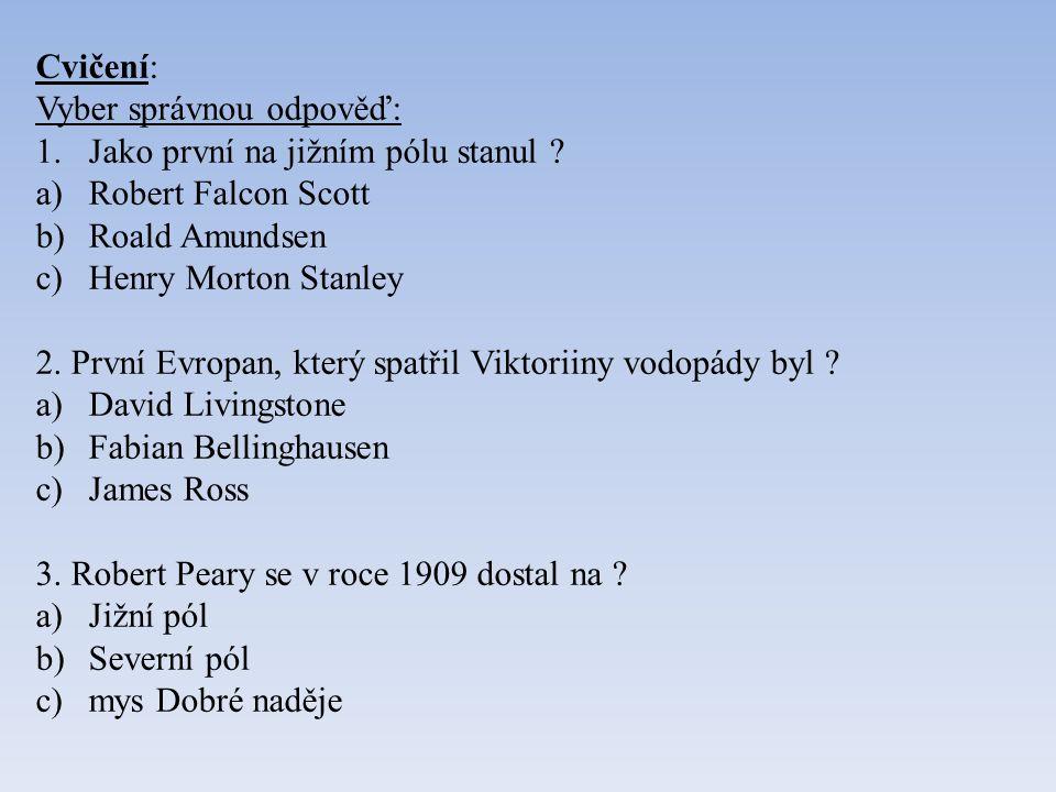 Cvičení: Vyber správnou odpověď: 1.Jako první na jižním pólu stanul ? a)Robert Falcon Scott b)Roald Amundsen c)Henry Morton Stanley 2. První Evropan,