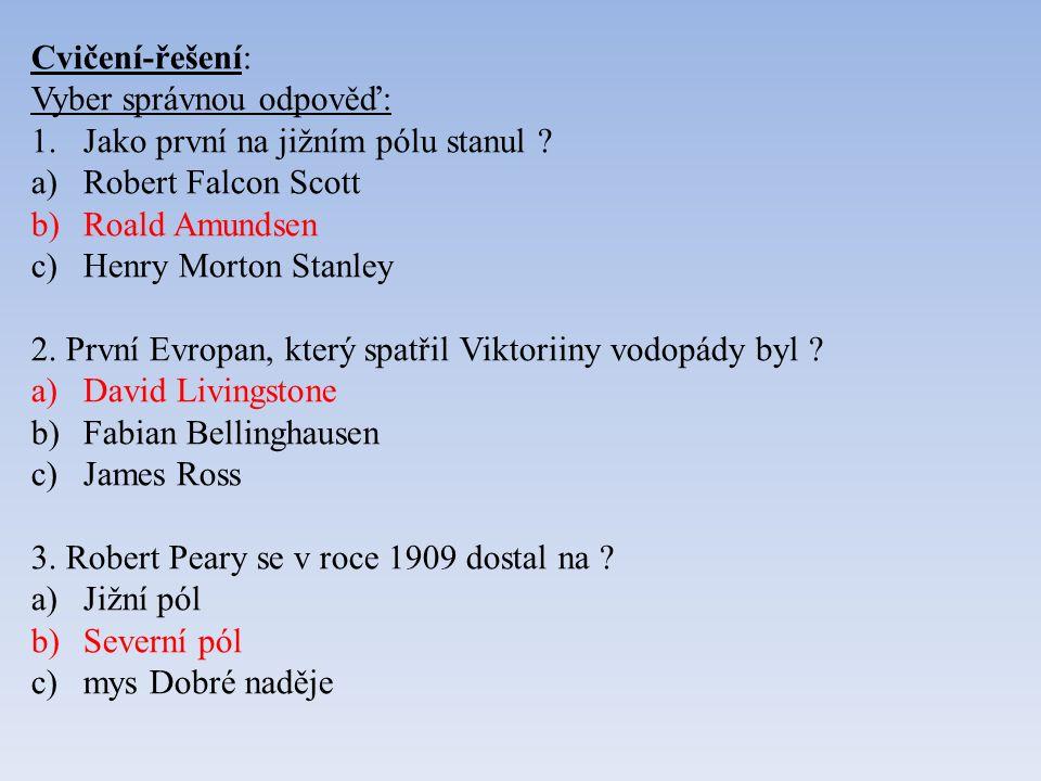 Cvičení-řešení: Vyber správnou odpověď: 1.Jako první na jižním pólu stanul ? a)Robert Falcon Scott b)Roald Amundsen c)Henry Morton Stanley 2. První Ev