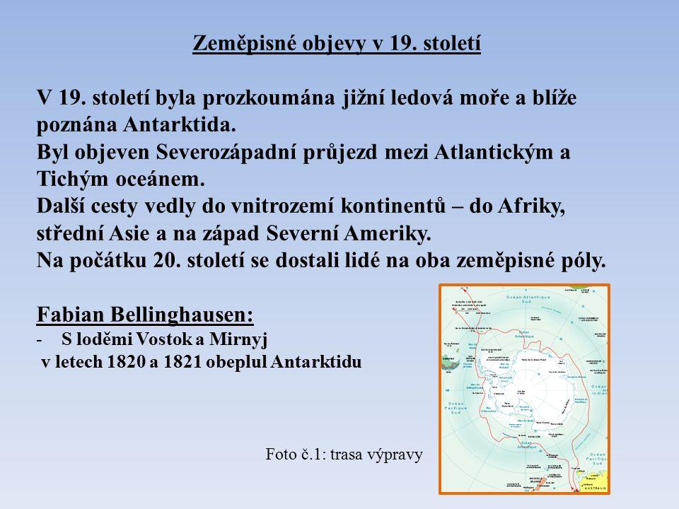 Zeměpisné objevy v 19. století V 19. století byla prozkoumána jižní ledová moře a blíže poznána Antarktida. Byl objeven Severozápadní průjezd mezi Atl