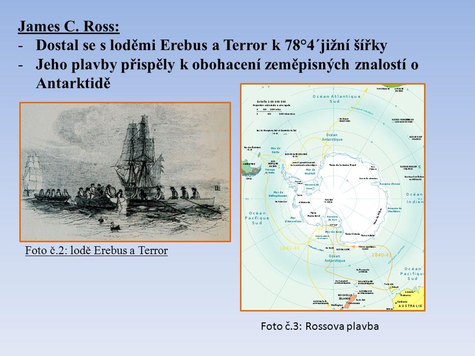 James C. Ross: -Dostal se s loděmi Erebus a Terror k 78°4´jižní šířky -Jeho plavby přispěly k obohacení zeměpisných znalostí o Antarktidě Foto č.2: lo