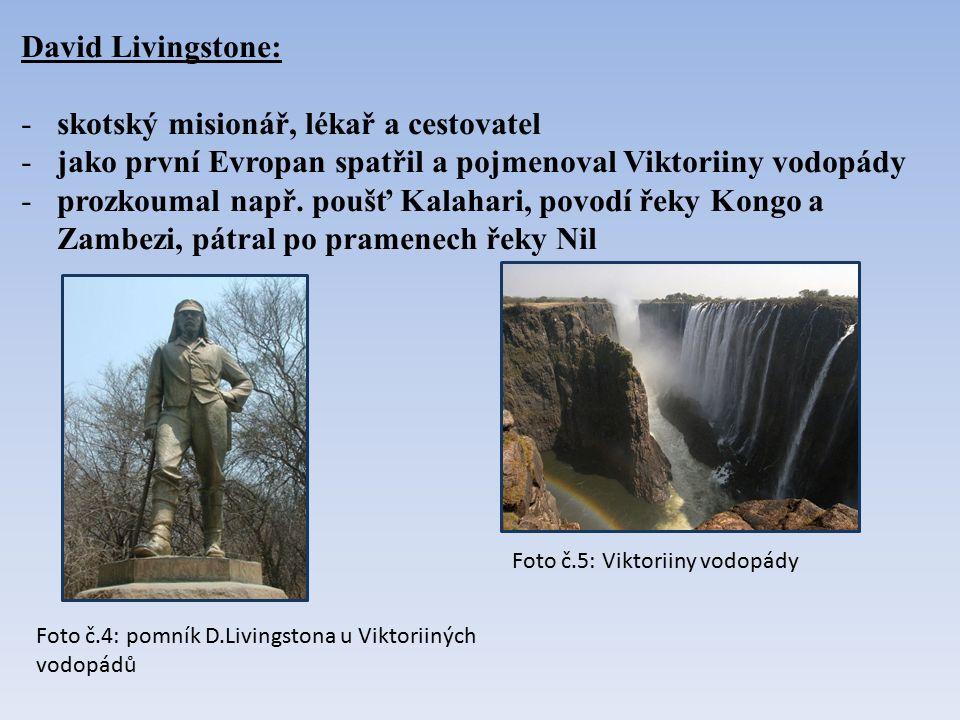 David Livingstone: -skotský misionář, lékař a cestovatel -jako první Evropan spatřil a pojmenoval Viktoriiny vodopády -prozkoumal např. poušť Kalahari