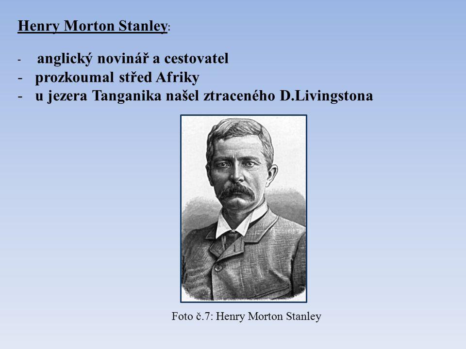 Henry Morton Stanley : - anglický novinář a cestovatel -prozkoumal střed Afriky -u jezera Tanganika našel ztraceného D.Livingstona Foto č.7: Henry Morton Stanley
