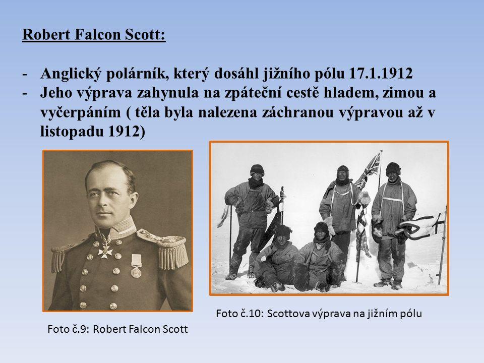 Robert Falcon Scott: -Anglický polárník, který dosáhl jižního pólu 17.1.1912 -Jeho výprava zahynula na zpáteční cestě hladem, zimou a vyčerpáním ( těla byla nalezena záchranou výpravou až v listopadu 1912) Foto č.9: Robert Falcon Scott Foto č.10: Scottova výprava na jižním pólu