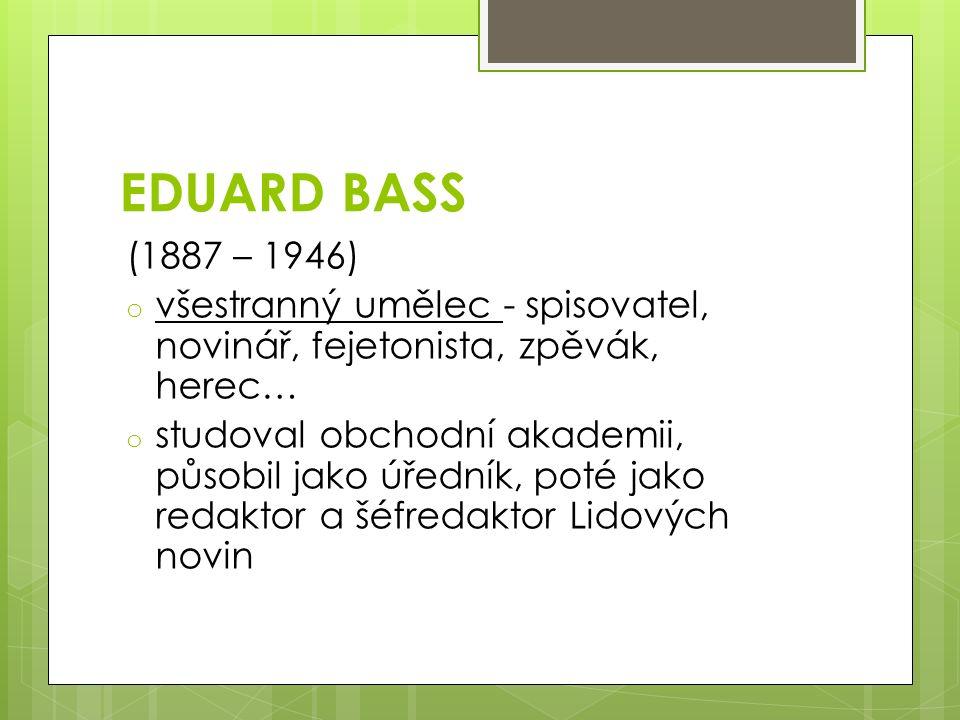 EDUARD BASS (1887 – 1946) o všestranný umělec - spisovatel, novinář, fejetonista, zpěvák, herec… o studoval obchodní akademii, působil jako úředník, poté jako redaktor a šéfredaktor Lidových novin