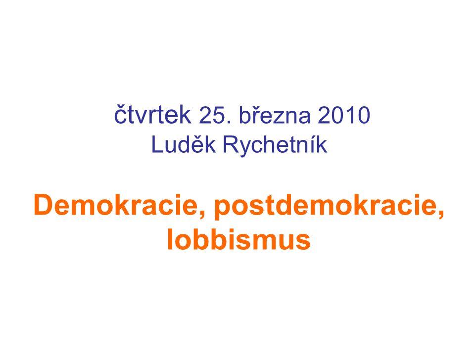čtvrtek 25. března 2010 Luděk Rychetník Demokracie, postdemokracie, lobbismus