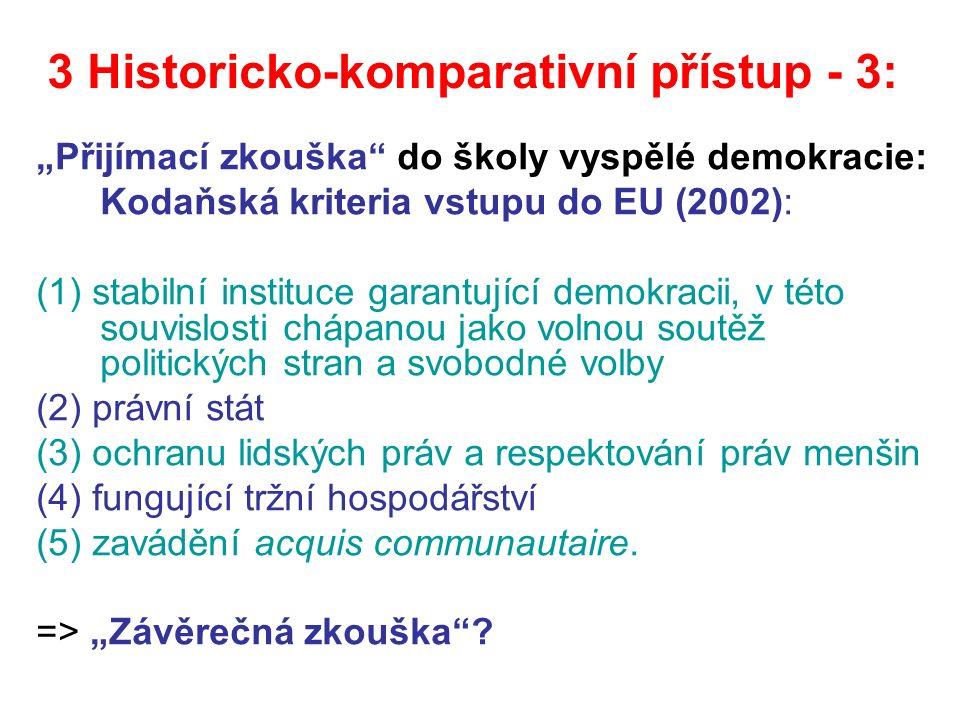 """3 Historicko-komparativní přístup - 3: """"Přijímací zkouška do školy vyspělé demokracie: Kodaňská kriteria vstupu do EU (2002): (1) stabilní instituce garantující demokracii, v této souvislosti chápanou jako volnou soutěž politických stran a svobodné volby (2) právní stát (3) ochranu lidských práv a respektování práv menšin (4) fungující tržní hospodářství (5) zavádění acquis communautaire."""