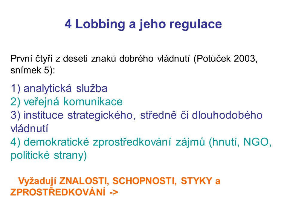 První čtyři z deseti znaků dobrého vládnutí (Potůček 2003, snímek 5): 1) analytická služba 2) veřejná komunikace 3) instituce strategického, středně či dlouhodobého vládnutí 4) demokratické zprostředkování zájmů (hnutí, NGO, politické strany) Vyžadují ZNALOSTI, SCHOPNOSTI, STYKY a ZPROSTŘEDKOVÁNÍ -> 4 Lobbing a jeho regulace