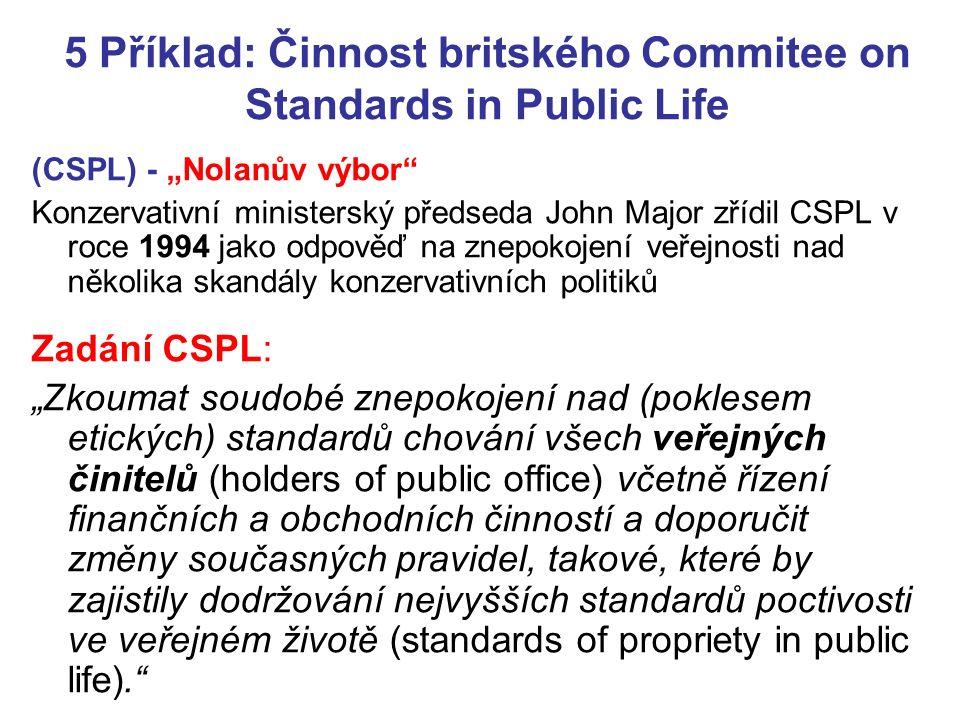 """5 Příklad: Činnost britského Commitee on Standards in Public Life (CSPL) - """"Nolanův výbor Konzervativní ministerský předseda John Major zřídil CSPL v roce 1994 jako odpověď na znepokojení veřejnosti nad několika skandály konzervativních politiků Zadání CSPL: """"Zkoumat soudobé znepokojení nad (poklesem etických) standardů chování všech veřejných činitelů (holders of public office) včetně řízení finančních a obchodních činností a doporučit změny současných pravidel, takové, které by zajistily dodržování nejvyšších standardů poctivosti ve veřejném životě (standards of propriety in public life)."""