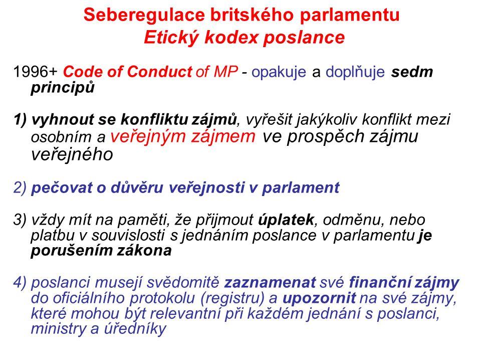 Seberegulace britského parlamentu Etický kodex poslance 1996+ Code of Conduct of MP - opakuje a doplňuje sedm principů 1) vyhnout se konfliktu zájmů, vyřešit jakýkoliv konflikt mezi osobním a veřejným zájmem ve prospěch zájmu veřejného 2) pečovat o důvěru veřejnosti v parlament 3) vždy mít na paměti, že přijmout úplatek, odměnu, nebo platbu v souvislosti s jednáním poslance v parlamentu je porušením zákona 4) poslanci musejí svědomitě zaznamenat své finanční zájmy do oficiálního protokolu (registru) a upozornit na své zájmy, které mohou být relevantní při každém jednání s poslanci, ministry a úředníky