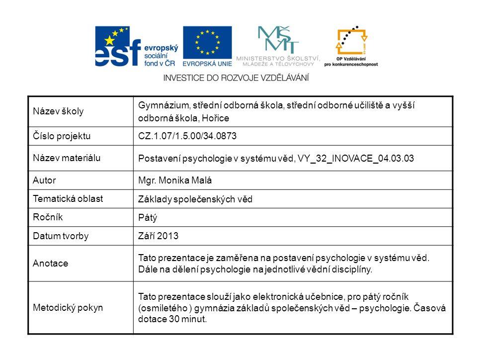 Název školy Gymnázium, střední odborná škola, střední odborné učiliště a vyšší odborná škola, Hořice Číslo projektu CZ.1.07/1.5.00/34.0873 Název materiálu Postavení psychologie v systému věd, VY_32_INOVACE_04.03.03 Autor Mgr.