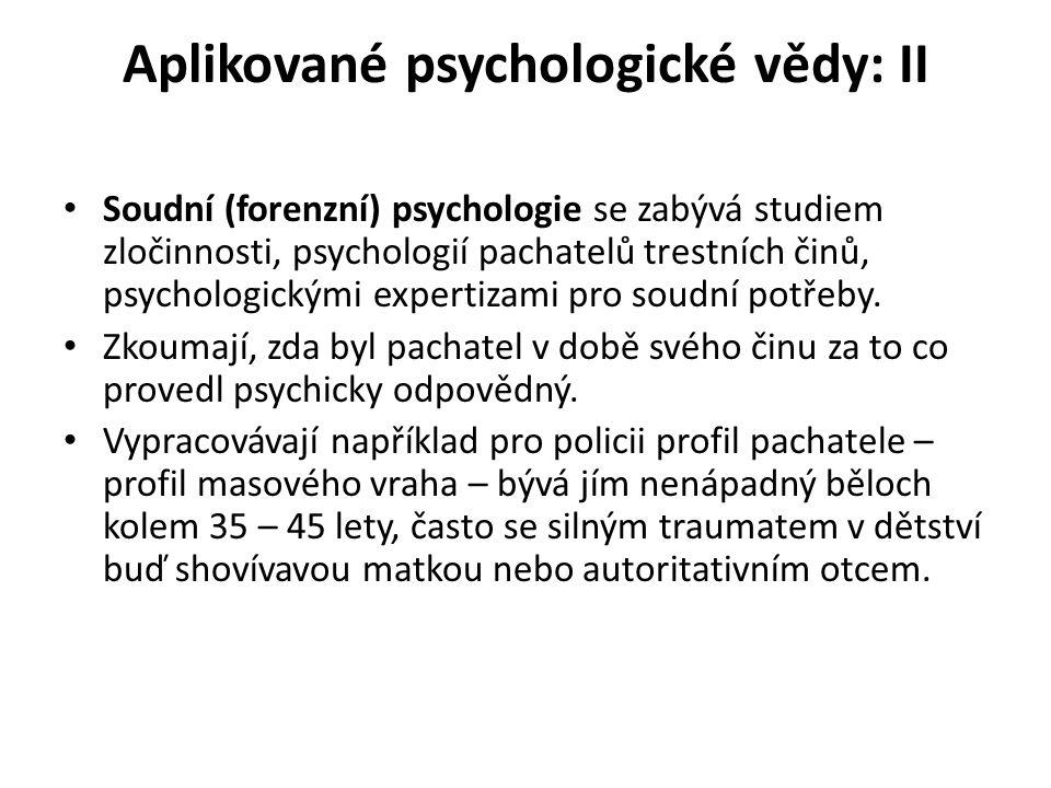 Aplikované psychologické vědy: II Soudní (forenzní) psychologie se zabývá studiem zločinnosti, psychologií pachatelů trestních činů, psychologickými expertizami pro soudní potřeby.