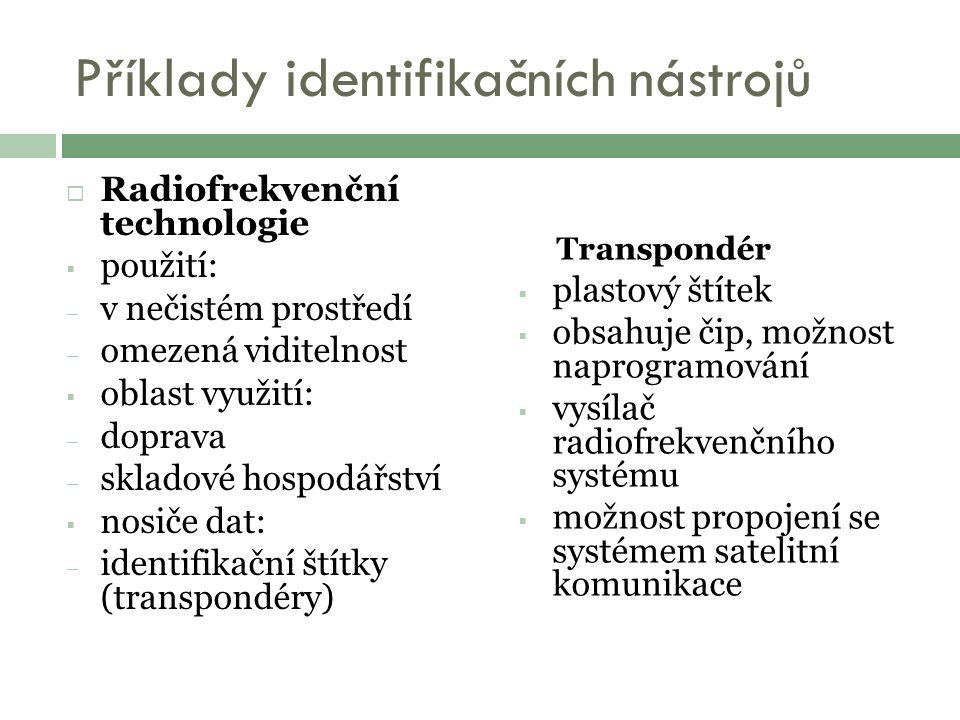 Příklady identifikačních nástrojů  Radiofrekvenční technologie  použití: – v nečistém prostředí – omezená viditelnost  oblast využití: – doprava – skladové hospodářství  nosiče dat: – identifikační štítky (transpondéry) Transpondér  plastový štítek  obsahuje čip, možnost naprogramování  vysílač radiofrekvenčního systému  možnost propojení se systémem satelitní komunikace