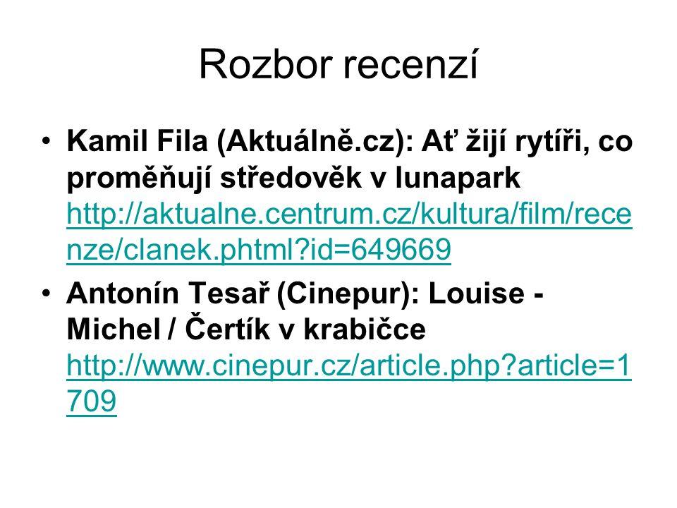 Rozbor recenzí Kamil Fila (Aktuálně.cz): Ať žijí rytíři, co proměňují středověk v lunapark http://aktualne.centrum.cz/kultura/film/rece nze/clanek.phtml id=649669 http://aktualne.centrum.cz/kultura/film/rece nze/clanek.phtml id=649669 Antonín Tesař (Cinepur): Louise - Michel / Čertík v krabičce http://www.cinepur.cz/article.php article=1 709 http://www.cinepur.cz/article.php article=1 709