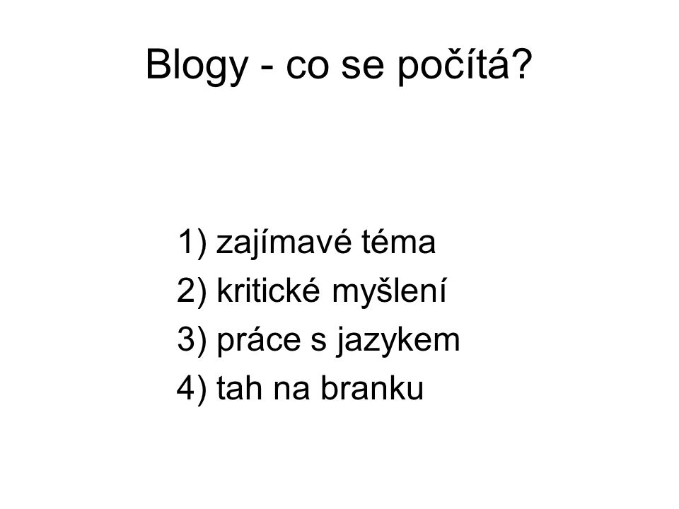 Blogy - co se počítá 1) zajímavé téma 2) kritické myšlení 3) práce s jazykem 4) tah na branku