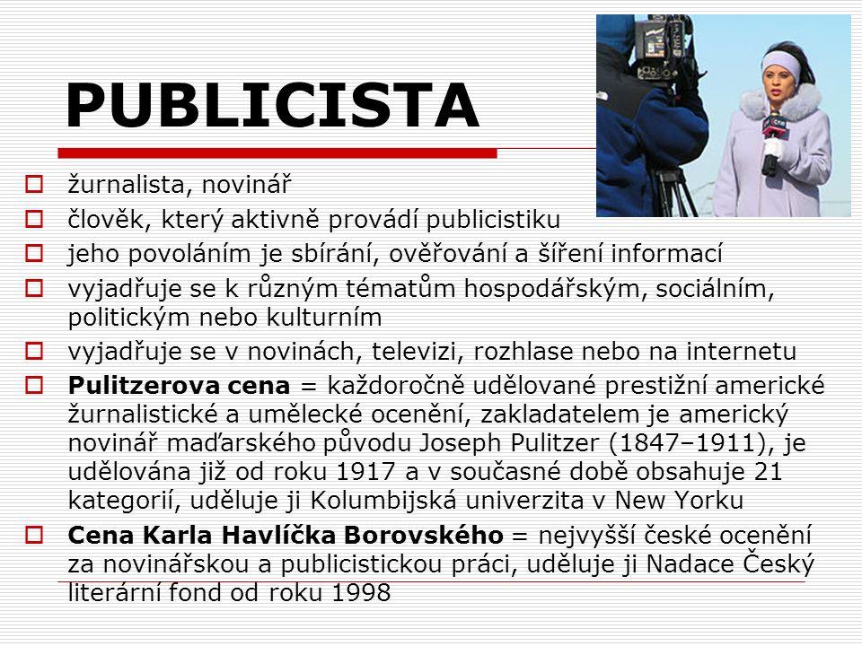 PUBLICISTA  žurnalista, novinář  člověk, který aktivně provádí publicistiku  jeho povoláním je sbírání, ověřování a šíření informací  vyjadřuje se k různým tématům hospodářským, sociálním, politickým nebo kulturním  vyjadřuje se v novinách, televizi, rozhlase nebo na internetu  Pulitzerova cena = každoročně udělované prestižní americké žurnalistické a umělecké ocenění, zakladatelem je americký novinář maďarského původu Joseph Pulitzer (1847–1911), je udělována již od roku 1917 a v současné době obsahuje 21 kategorií, uděluje ji Kolumbijská univerzita v New Yorku  Cena Karla Havlíčka Borovského = nejvyšší české ocenění za novinářskou a publicistickou práci, uděluje ji Nadace Český literární fond od roku 1998