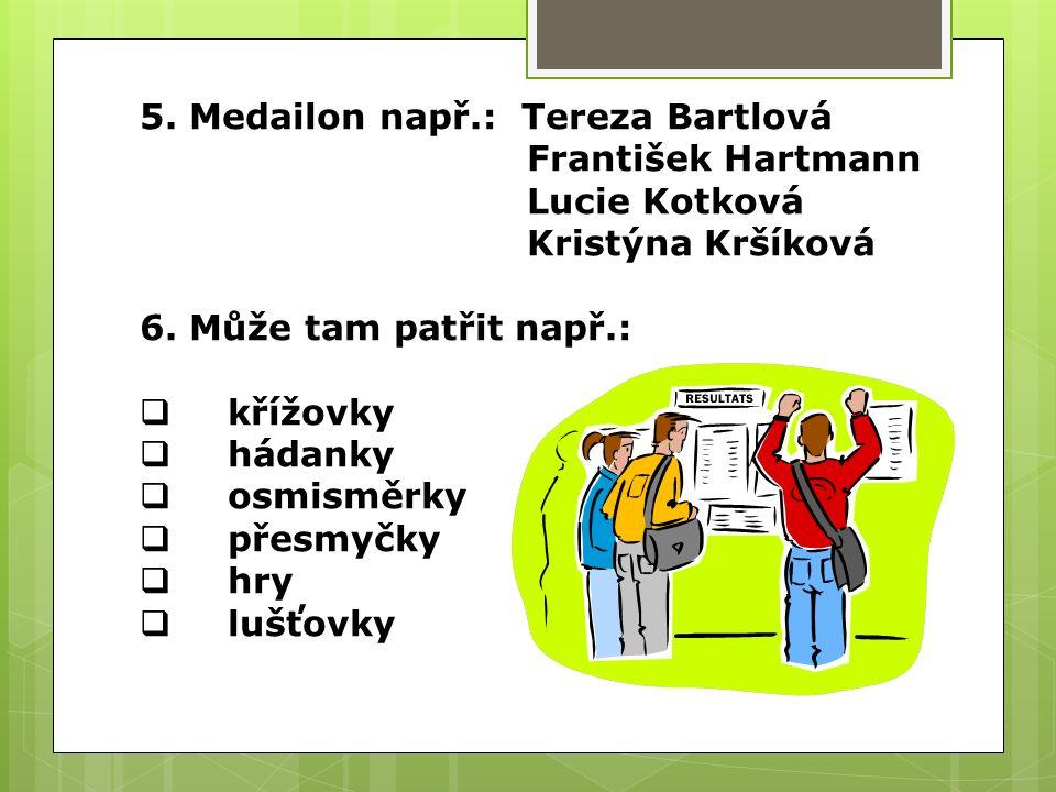 5.Medailon např.: Tereza Bartlová František Hartmann Lucie Kotková Kristýna Kršíková 6.