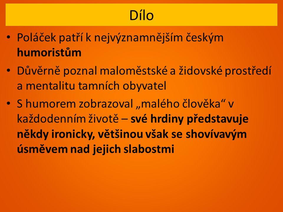 """Dílo Poláček patří k nejvýznamnějším českým humoristům Důvěrně poznal maloměstské a židovské prostředí a mentalitu tamních obyvatel S humorem zobrazoval """"malého člověka v každodenním životě – své hrdiny představuje někdy ironicky, většinou však se shovívavým úsměvem nad jejich slabostmi"""
