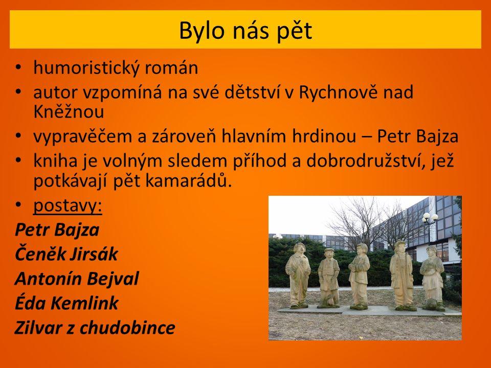 Bylo nás pět humoristický román autor vzpomíná na své dětství v Rychnově nad Kněžnou vypravěčem a zároveň hlavním hrdinou – Petr Bajza kniha je volným