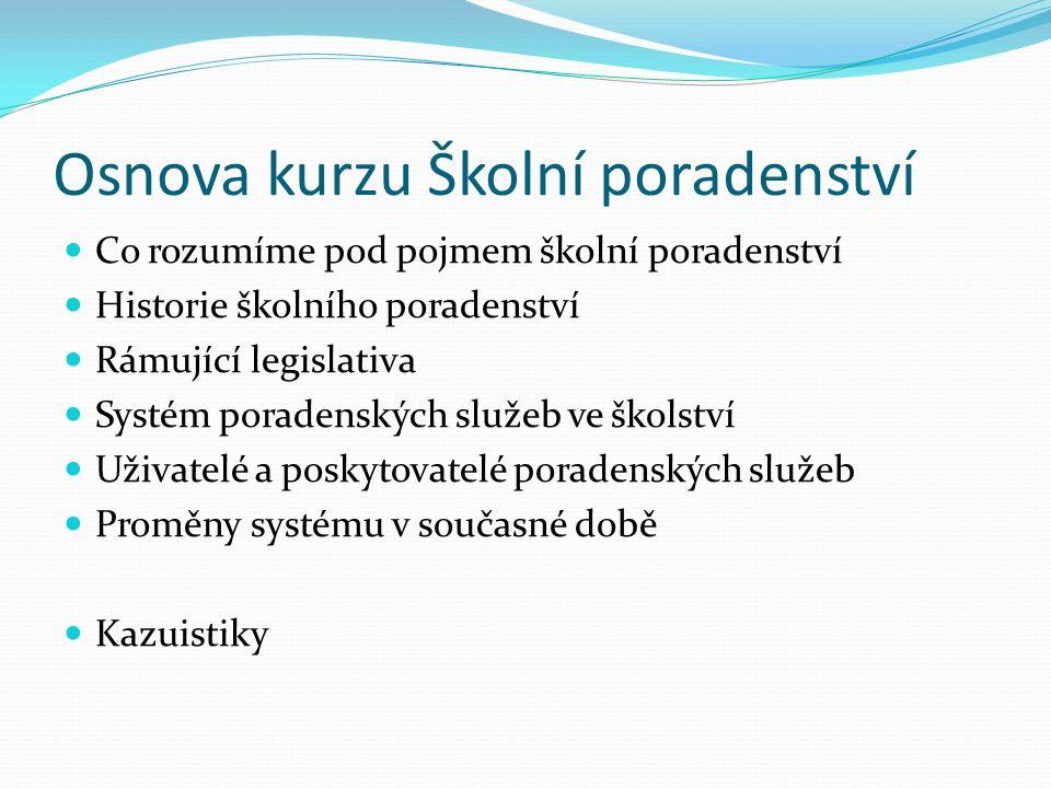 Osnova kurzu Školní poradenství Co rozumíme pod pojmem školní poradenství Historie školního poradenství Rámující legislativa Systém poradenských služeb ve školství Uživatelé a poskytovatelé poradenských služeb Proměny systému v současné době Kazuistiky